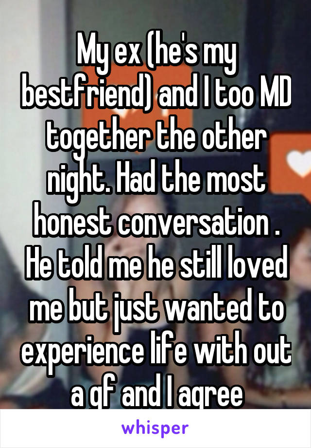 My ex (he's my bestfriend) and I too MD together the other night. Had the most honest conversation . He told me he still loved me but just wanted to experience life with out a gf and I agree
