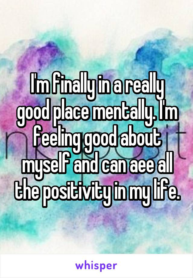 I'm finally in a really good place mentally. I'm feeling good about myself and can aee all the positivity in my life.