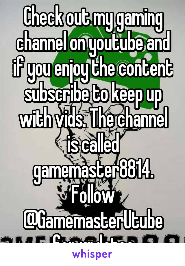 Check out my gaming channel on youtube and if you enjoy the content subscribe to keep up with vids. The channel is called gamemaster8814. Follow @GamemasterUtube for updates