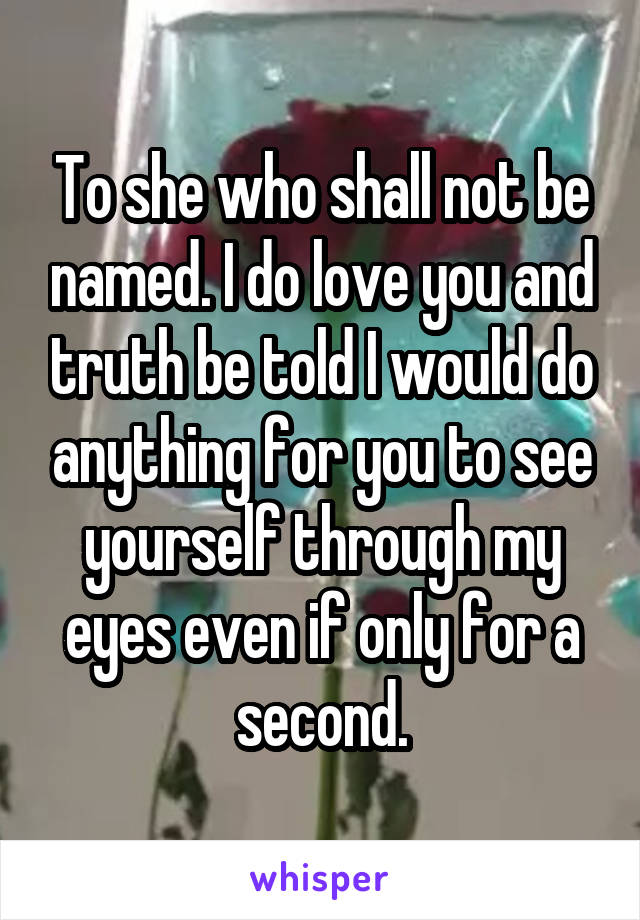 To she who shall not be named. I do love you and truth be told I would do anything for you to see yourself through my eyes even if only for a second.