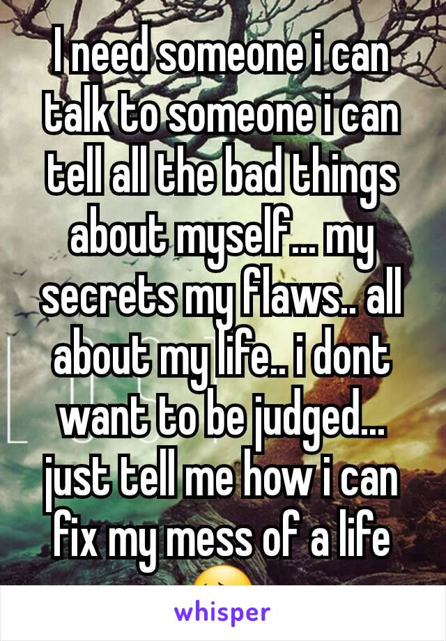 I need someone i can talk to someone i can tell all the bad things about myself... my secrets my flaws.. all about my life.. i dont want to be judged... just tell me how i can fix my mess of a life 😔