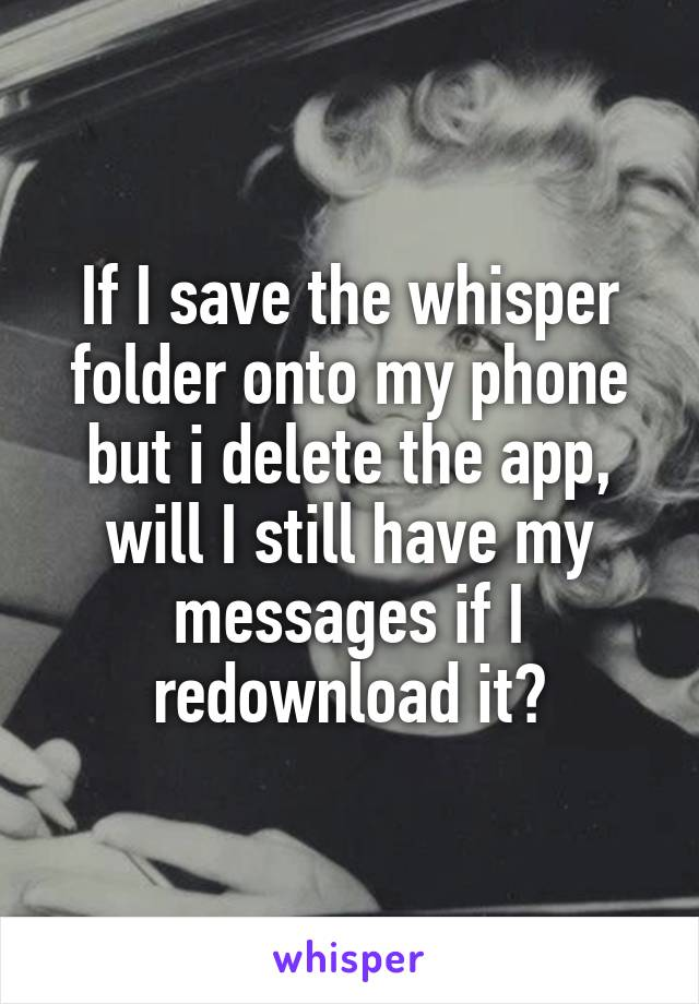 If I save the whisper folder onto my phone but i delete the app, will I still have my messages if I redownload it?