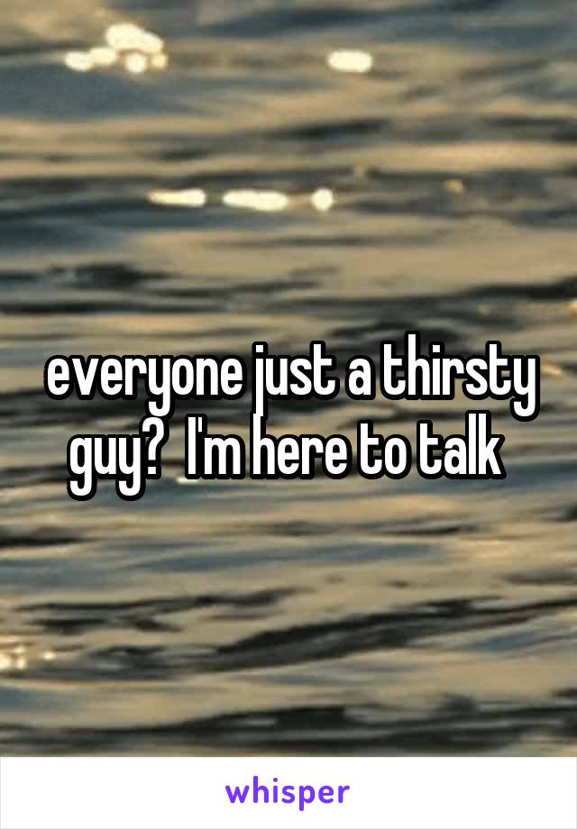 everyone just a thirsty guy?  I'm here to talk