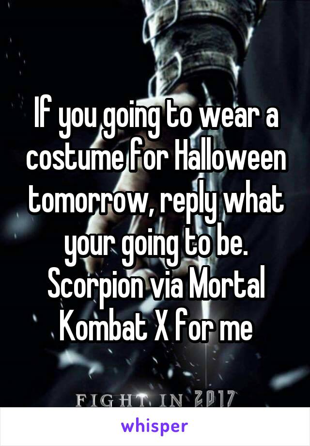 If you going to wear a costume for Halloween tomorrow, reply what your going to be. Scorpion via Mortal Kombat X for me
