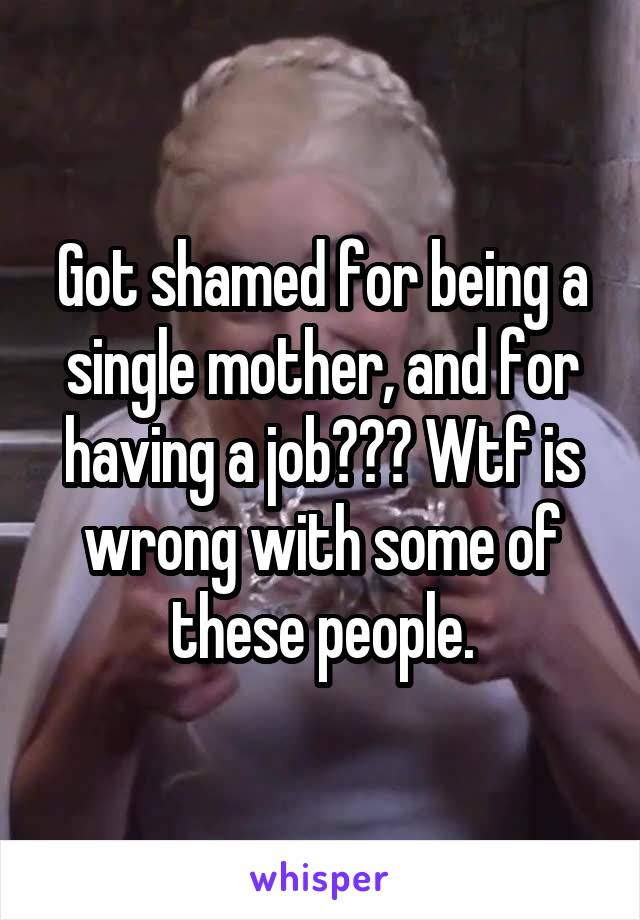 Got shamed for being a single mother, and for having a job??? Wtf is wrong with some of these people.