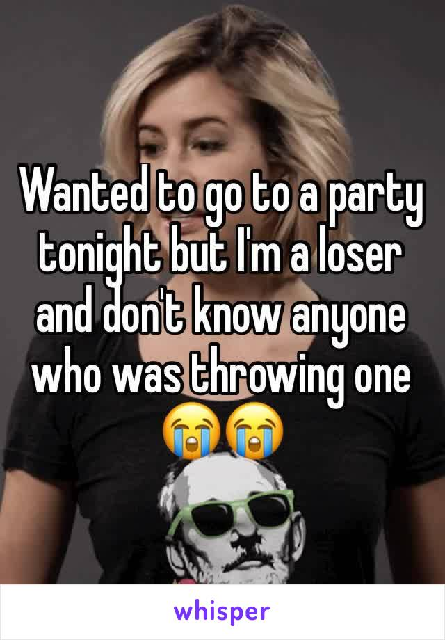 Wanted to go to a party tonight but I'm a loser and don't know anyone who was throwing one 😭😭