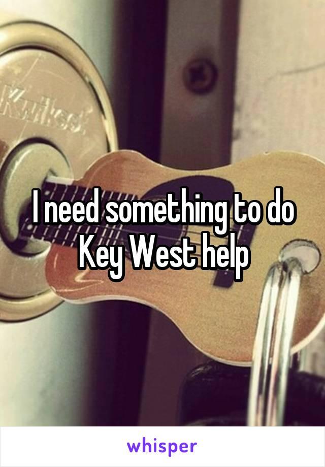 I need something to do Key West help