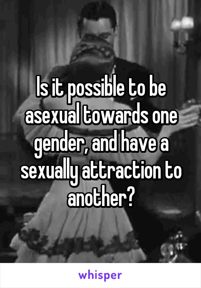 Is it possible to be asexual towards one gender, and have a sexually attraction to another?