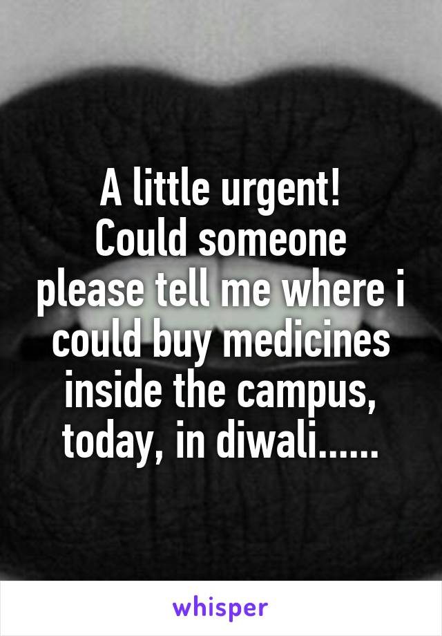 A little urgent! Could someone please tell me where i could buy medicines inside the campus, today, in diwali......