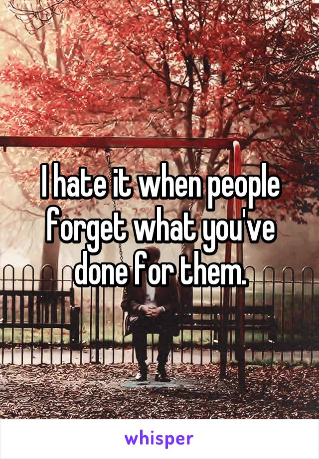 I hate it when people forget what you've done for them.