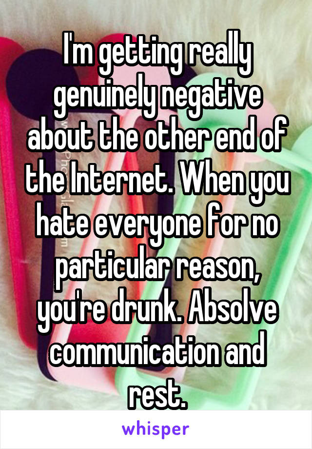 I'm getting really genuinely negative about the other end of the Internet. When you hate everyone for no particular reason, you're drunk. Absolve communication and rest.