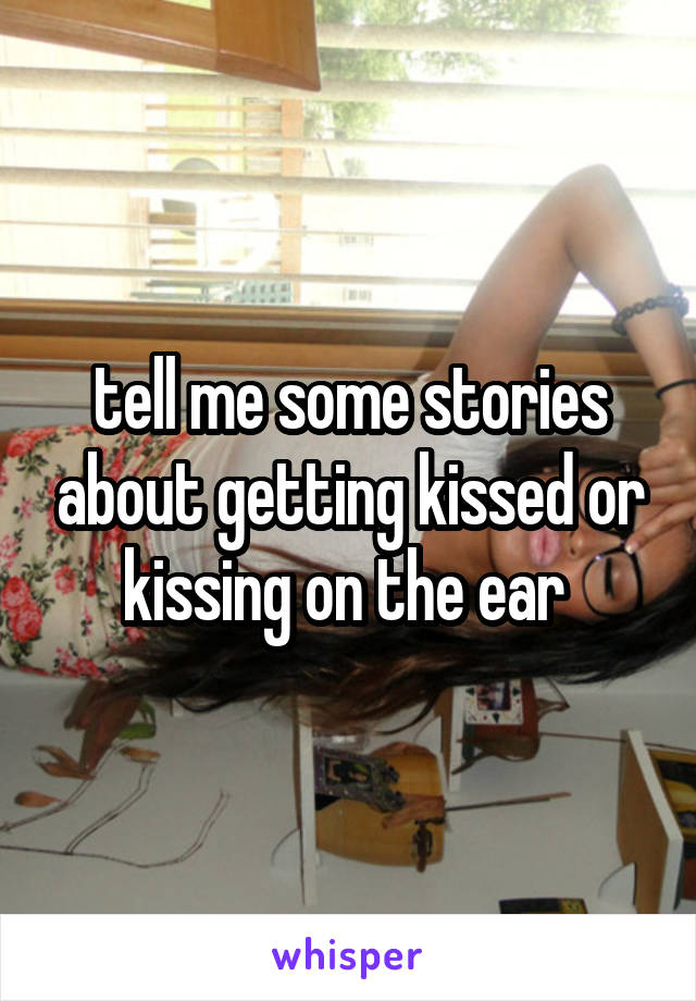 tell me some stories about getting kissed or kissing on the ear