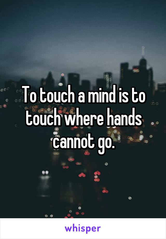 To touch a mind is to touch where hands cannot go.