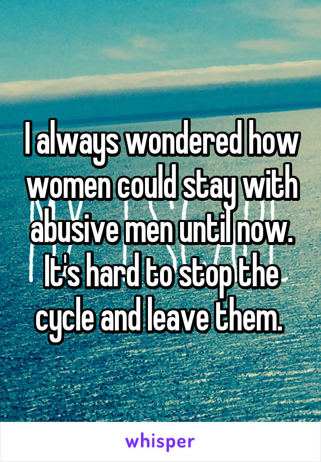 I always wondered how women could stay with abusive men until now. It's hard to stop the cycle and leave them.