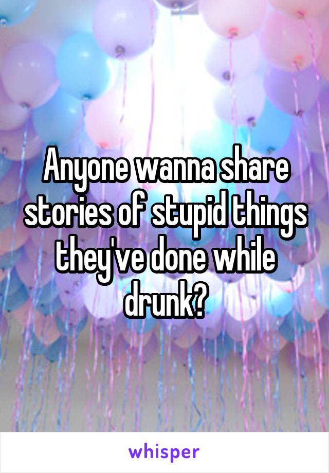 Anyone wanna share stories of stupid things they've done while drunk?