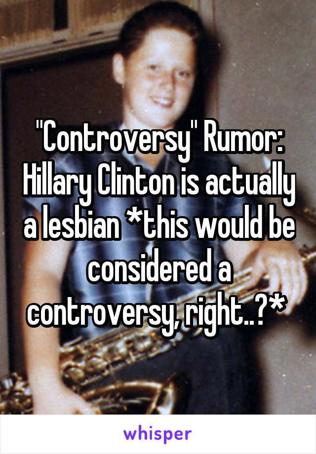 """Controversy"" Rumor: Hillary Clinton is actually a lesbian *this would be considered a controversy, right..?*"