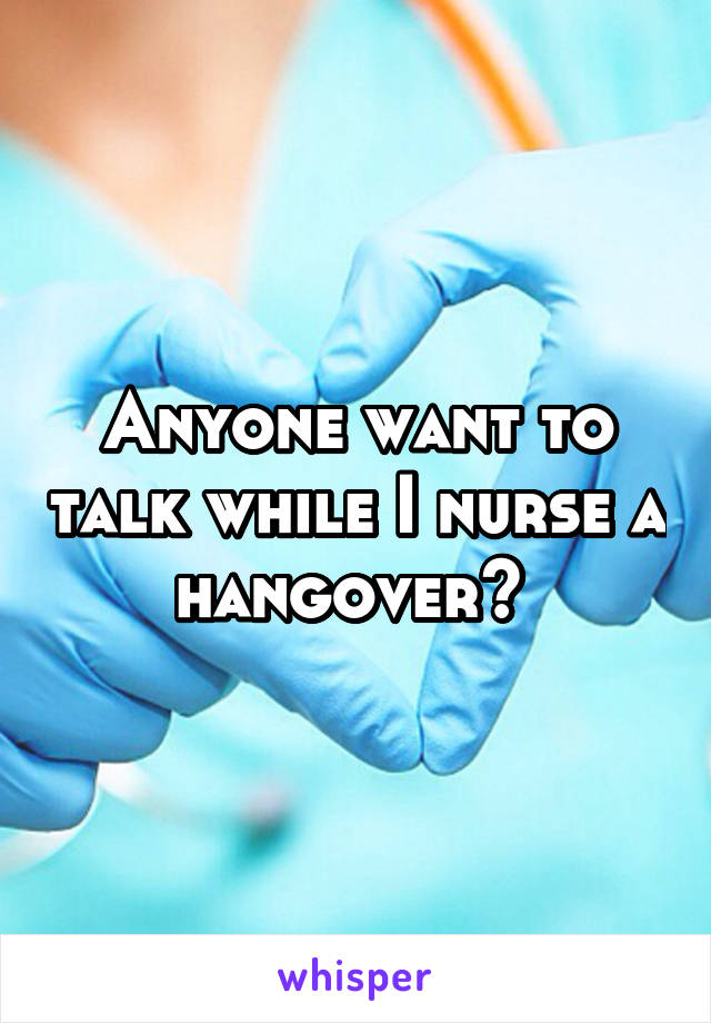 Anyone want to talk while I nurse a hangover?