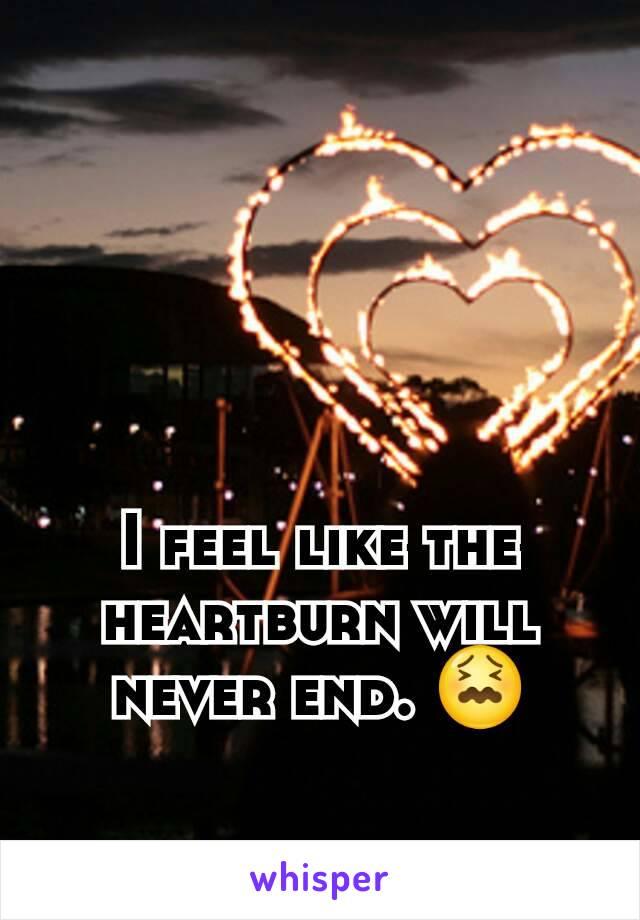 I feel like the heartburn will never end. 😖