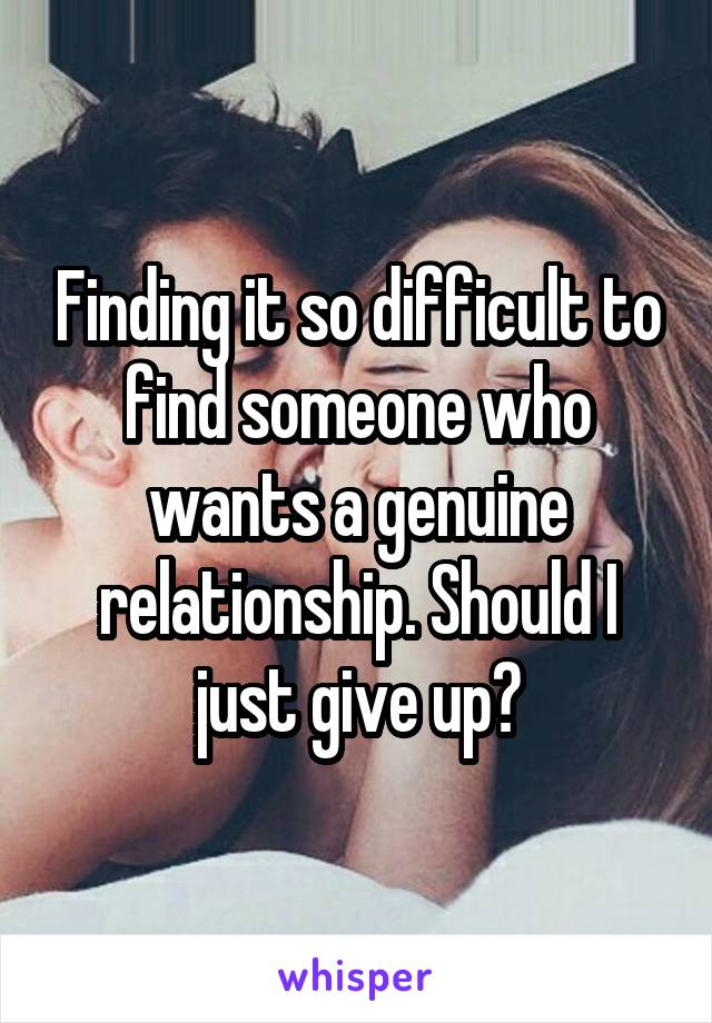 Finding it so difficult to find someone who wants a genuine relationship. Should I just give up?