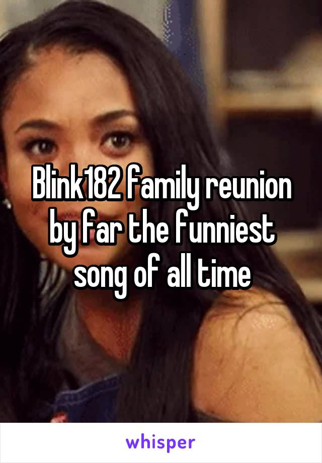 Blink182 family reunion by far the funniest song of all time