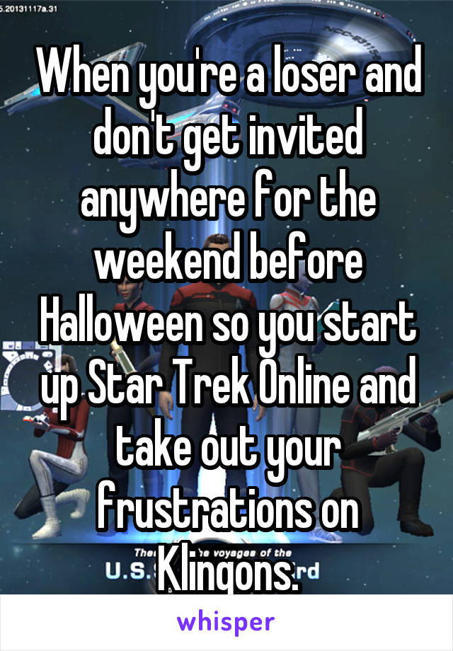 When you're a loser and don't get invited anywhere for the weekend before Halloween so you start up Star Trek Online and take out your frustrations on Klingons.