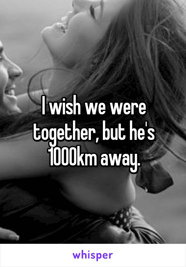 I wish we were together, but he's 1000km away.
