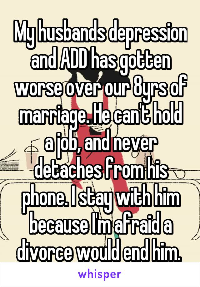 My husbands depression and ADD has gotten worse over our 8yrs of marriage. He can't hold a job, and never detaches from his phone. I stay with him because I'm afraid a divorce would end him.
