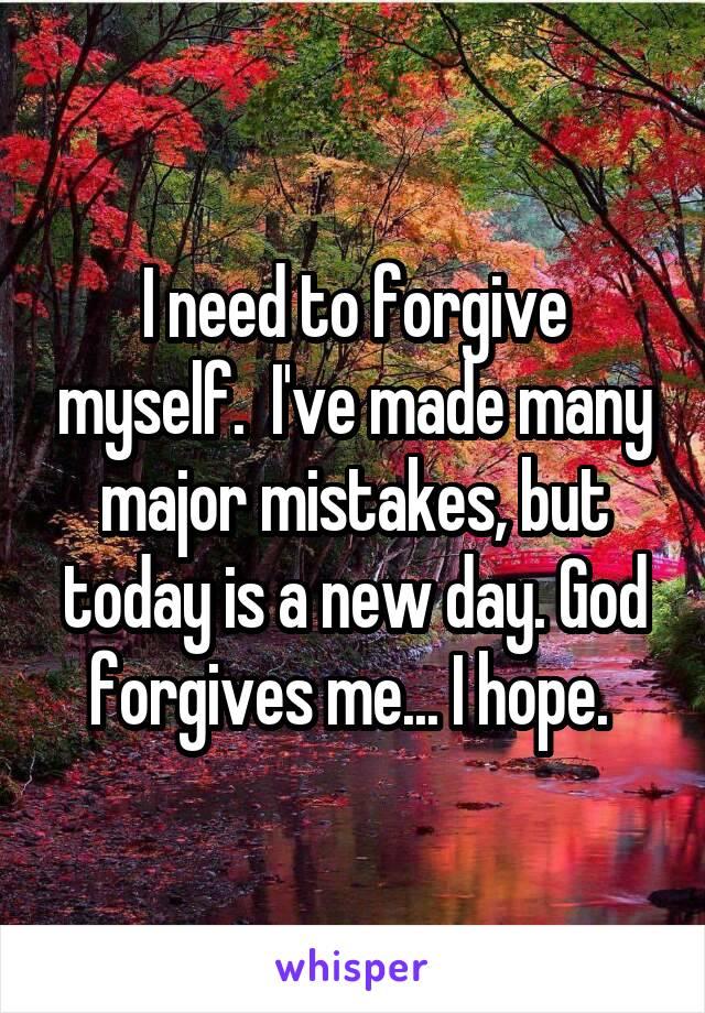 I need to forgive myself.  I've made many major mistakes, but today is a new day. God forgives me... I hope.