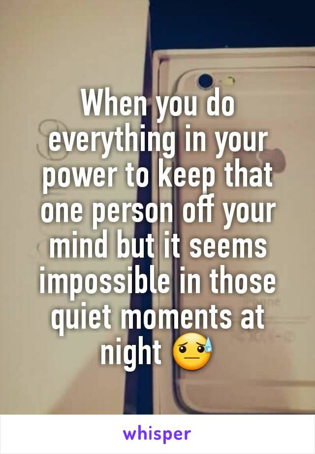 When you do everything in your power to keep that one person off your mind but it seems impossible in those quiet moments at night 😓