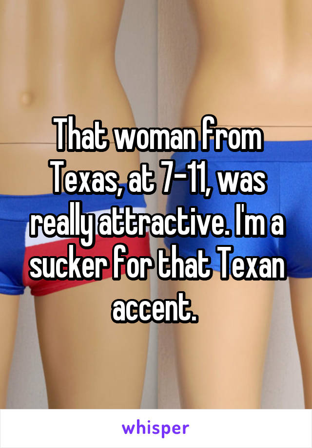 That woman from Texas, at 7-11, was really attractive. I'm a sucker for that Texan accent.