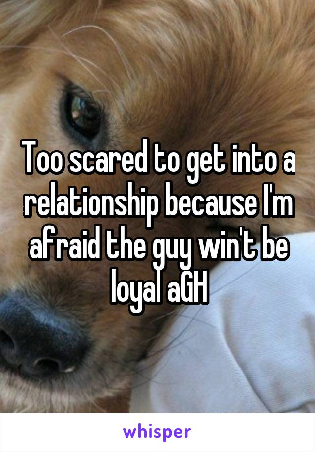 Too scared to get into a relationship because I'm afraid the guy win't be loyal aGH