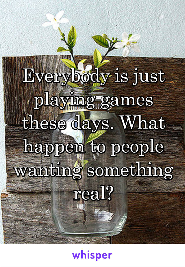 Everybody is just playing games these days. What happen to people wanting something real?