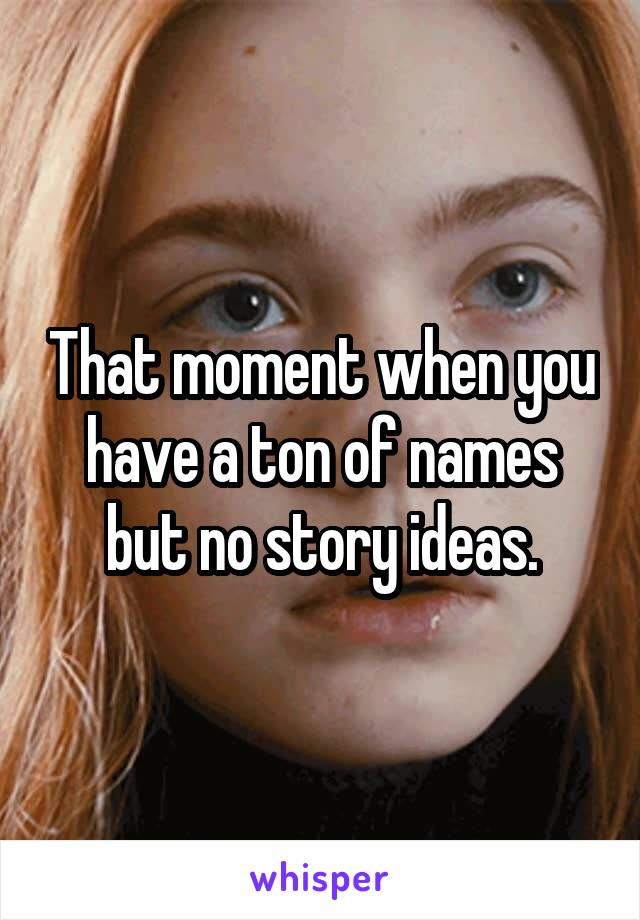 That moment when you have a ton of names but no story ideas.