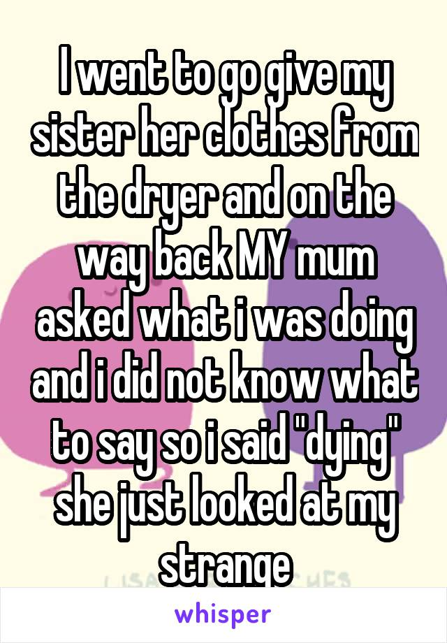 """I went to go give my sister her clothes from the dryer and on the way back MY mum asked what i was doing and i did not know what to say so i said """"dying"""" she just looked at my strange"""