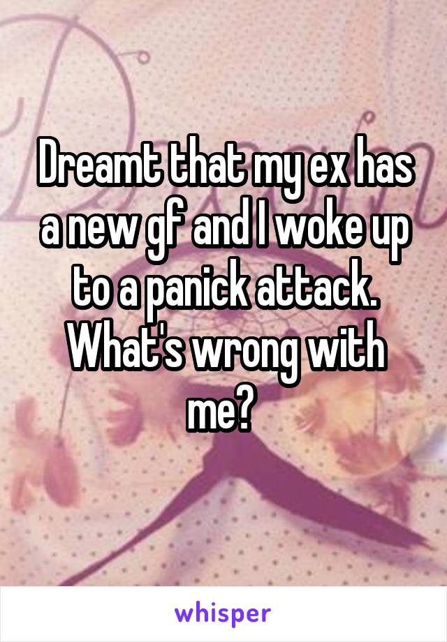Dreamt that my ex has a new gf and I woke up to a panick attack. What's wrong with me?