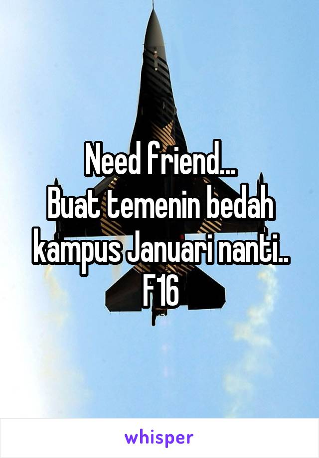 Need friend... Buat temenin bedah kampus Januari nanti.. F16