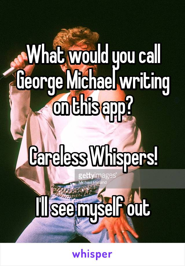 What would you call George Michael writing on this app?  Careless Whispers!  I'll see myself out