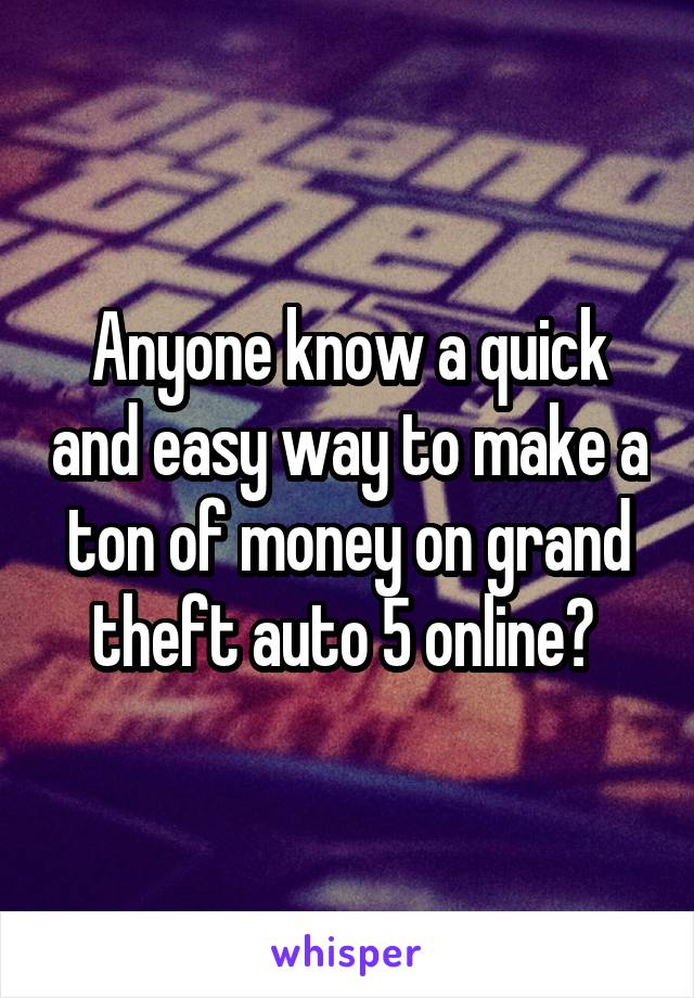Anyone know a quick and easy way to make a ton of money on grand theft auto 5 online?