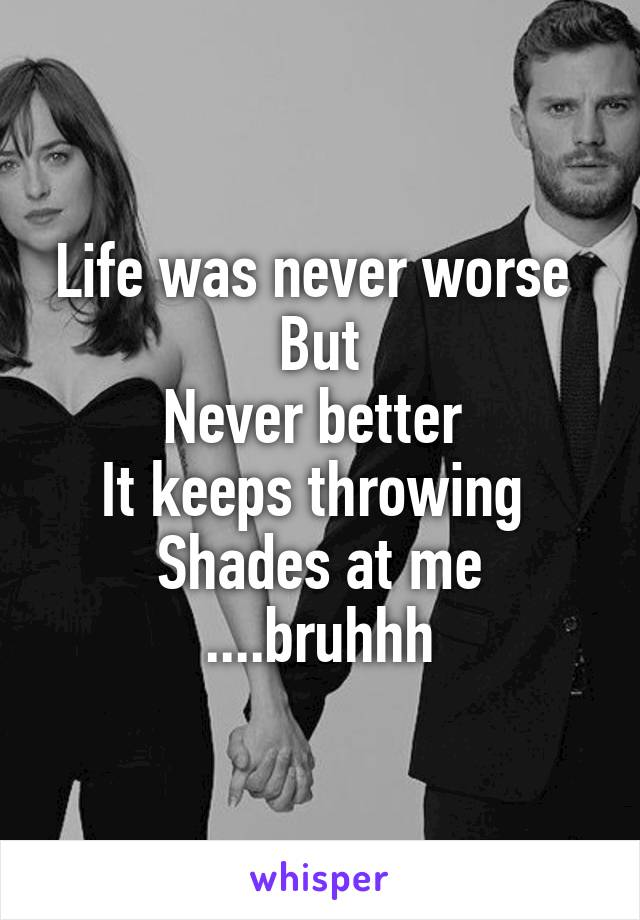 Life was never worse  But Never better  It keeps throwing  Shades at me ....bruhhh