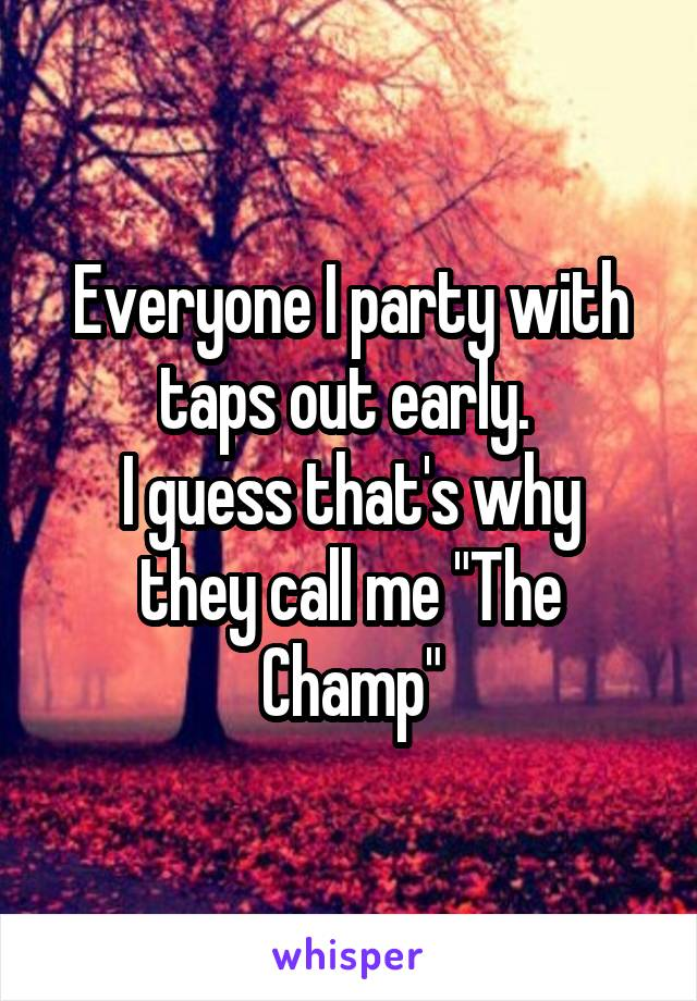 """Everyone I party with taps out early.  I guess that's why they call me """"The Champ"""""""