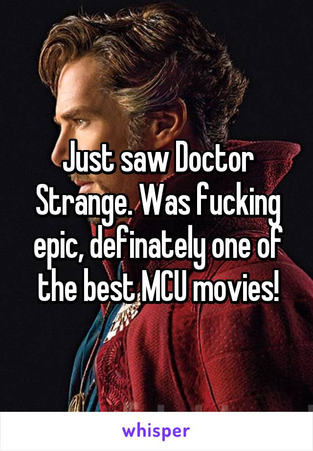 Just saw Doctor Strange. Was fucking epic, definately one of the best MCU movies!