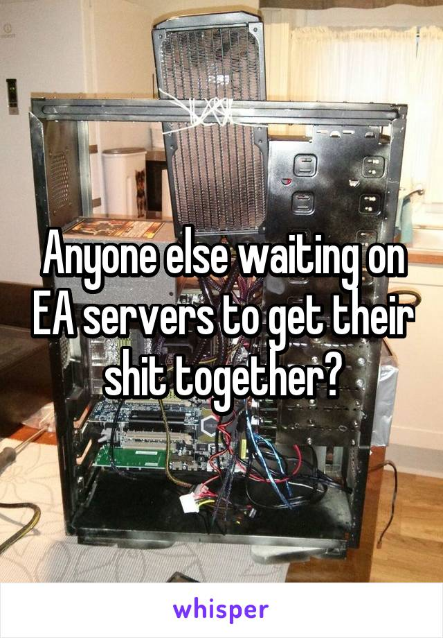 Anyone else waiting on EA servers to get their shit together?