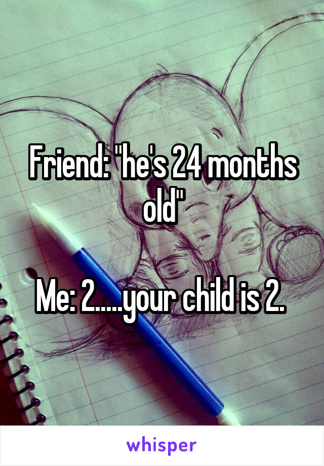 """Friend: """"he's 24 months old""""  Me: 2.....your child is 2."""