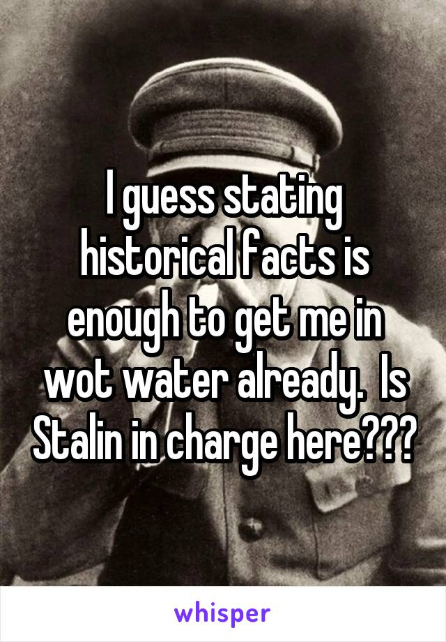I guess stating historical facts is enough to get me in wot water already.  Is Stalin in charge here???