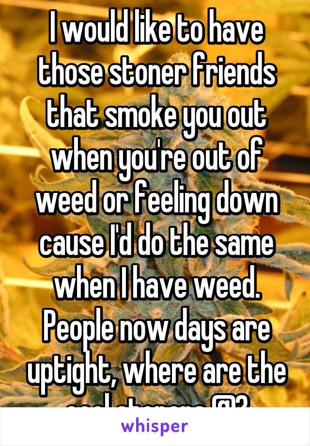 I would like to have those stoner friends that smoke you out when you're out of weed or feeling down cause I'd do the same when I have weed. People now days are uptight, where are the cool stoners @?