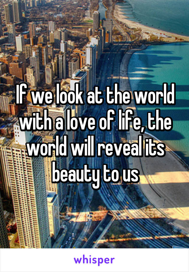 If we look at the world with a love of life, the world will reveal its beauty to us