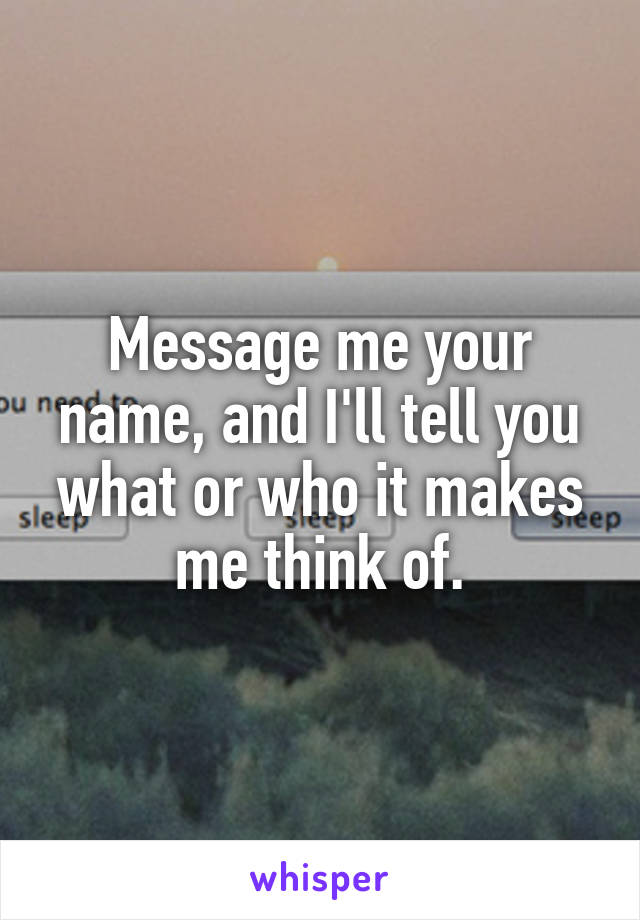 Message me your name, and I'll tell you what or who it makes me think of.