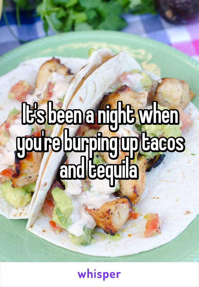 It's been a night when you're burping up tacos and tequila