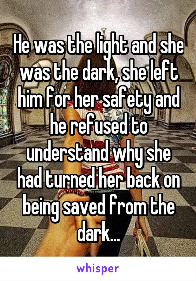 He was the light and she was the dark, she left him for her safety and he refused to understand why she had turned her back on being saved from the dark...