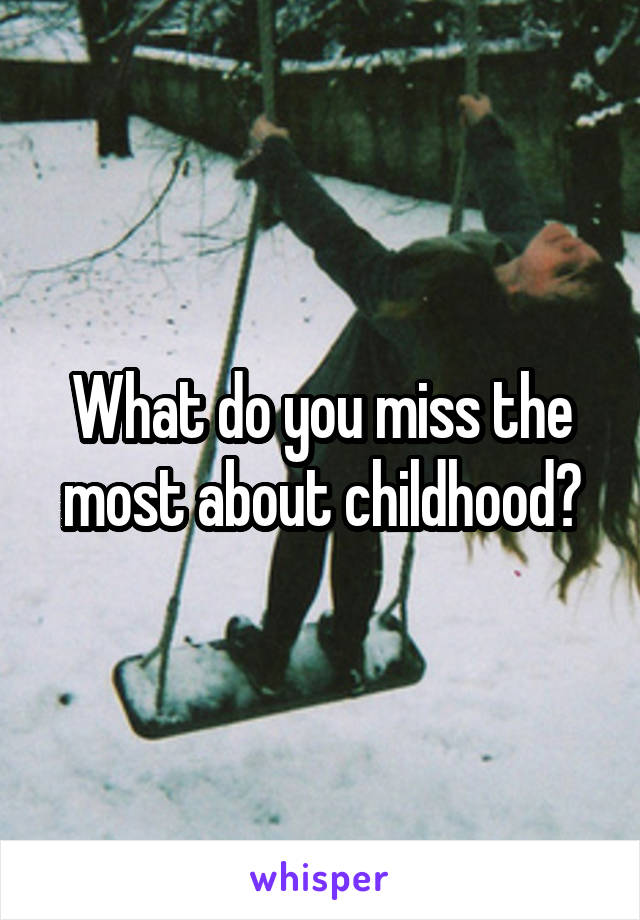 What do you miss the most about childhood?